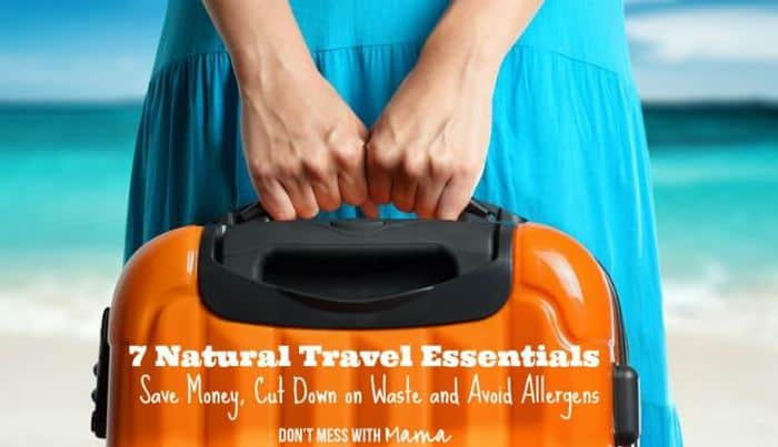7 Natural Travel Essentials (Plus Ways to Save Money, Cut Down on Waste and Avoid Allergens) - Don't Mess with Mama.com