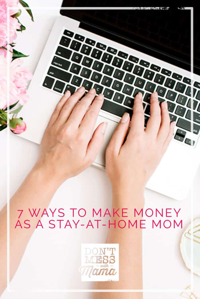 7 Ways to Make Money as a Stay-at-Home Mom Without Getting a Job - find out how to make $500-$1,000 a month and more working at home on your own time - DontMesswithMama.com